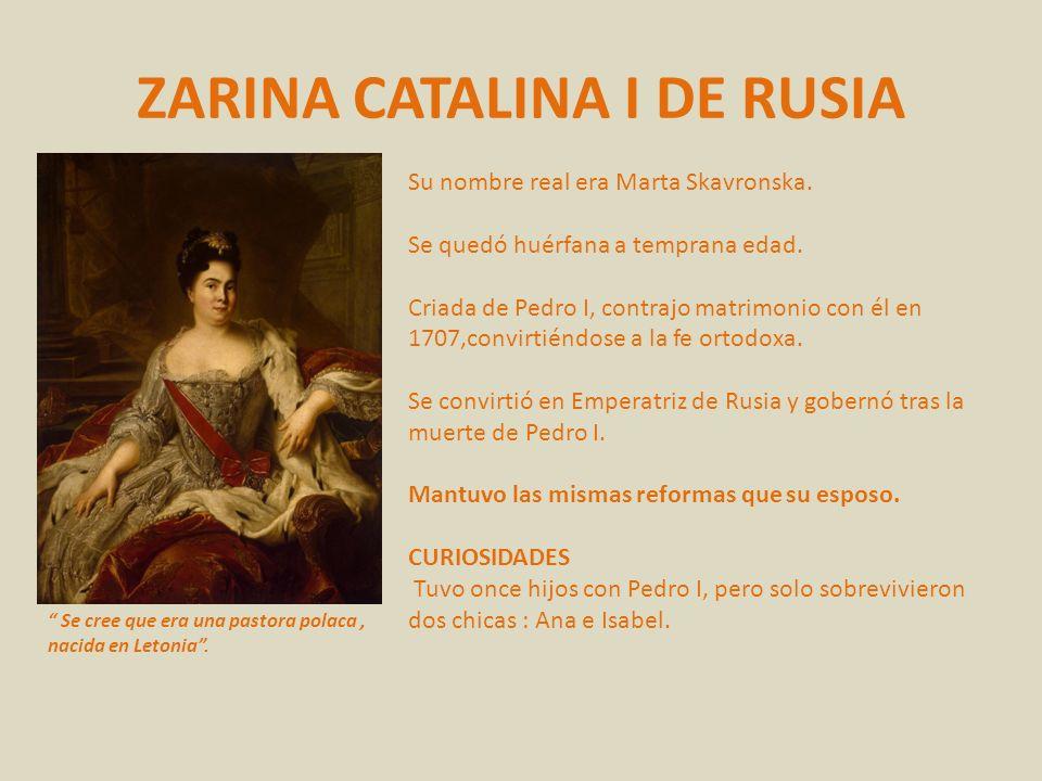 ZARINA CATALINA I DE RUSIA Su nombre real era Marta Skavronska. Se quedó huérfana a temprana edad. Criada de Pedro I, contrajo matrimonio con él en 17