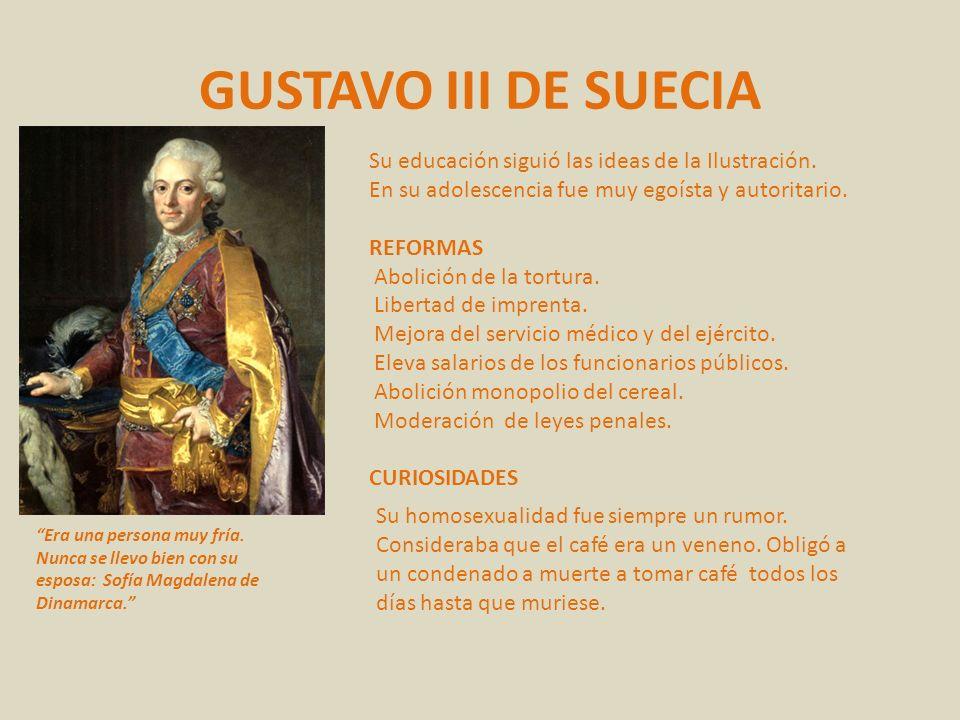 GUSTAVO III DE SUECIA Su educación siguió las ideas de la Ilustración. En su adolescencia fue muy egoísta y autoritario. REFORMAS Abolición de la tort