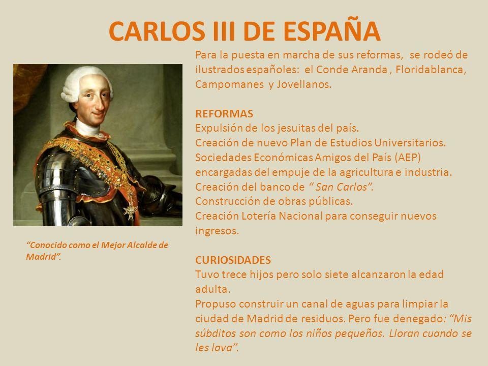 CARLOS III DE ESPAÑA Conocido como el Mejor Alcalde de Madrid. Para la puesta en marcha de sus reformas, se rodeó de ilustrados españoles: el Conde Ar