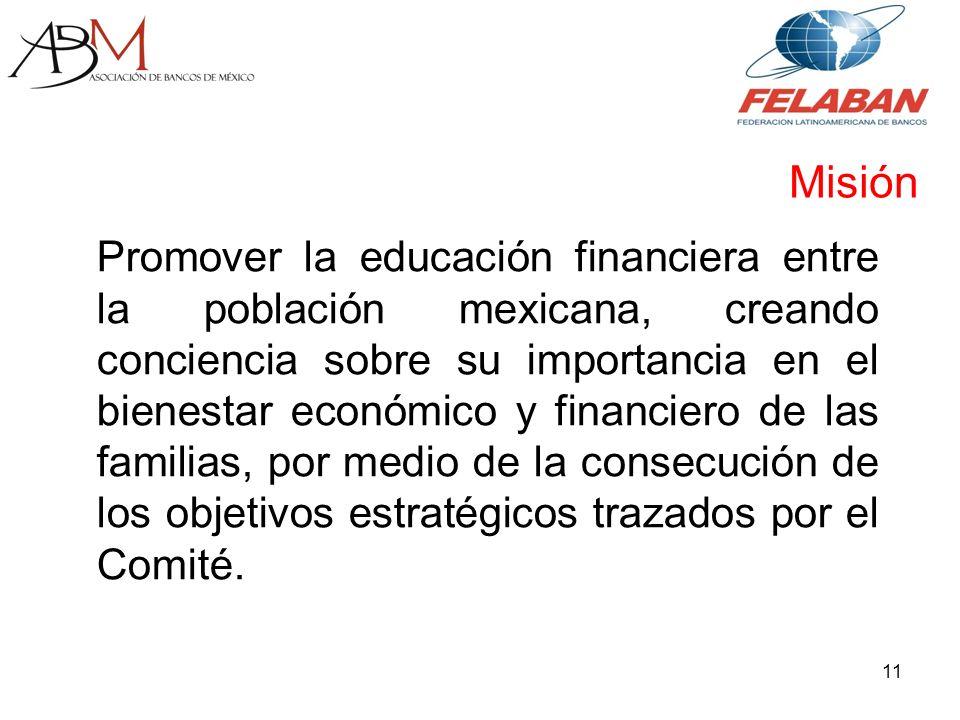 Promover la educación financiera entre la población mexicana, creando conciencia sobre su importancia en el bienestar económico y financiero de las familias, por medio de la consecución de los objetivos estratégicos trazados por el Comité.