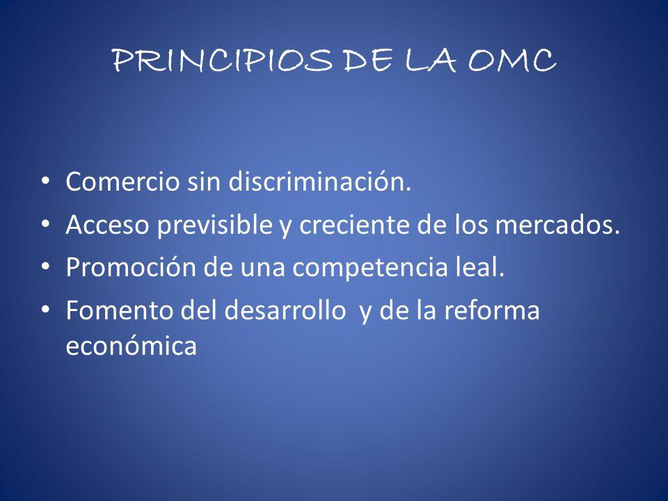 PRINCIPIOS DE LA OMC Comercio sin discriminación. Acceso previsible y creciente de los mercados. Promoción de una competencia leal. Fomento del desarr