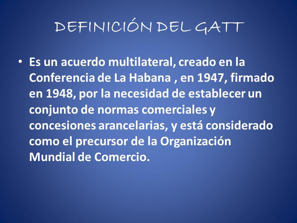 DEFINICIÓN DEL GATT Es un acuerdo multilateral, creado en la Conferencia de La Habana, en 1947, firmado en 1948, por la necesidad de establecer un conjunto de normas comerciales y concesiones arancelarias, y está considerado como el precursor de la Organización Mundial de Comercio.