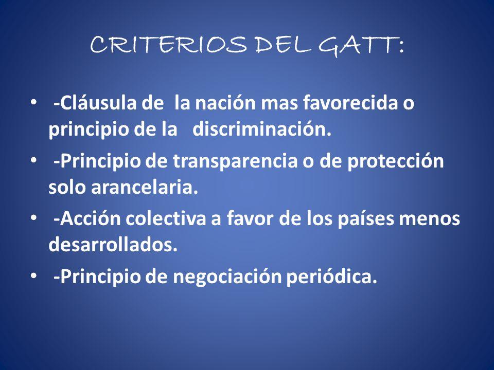 CRITERIOS DEL GATT: -Cláusula de la nación mas favorecida o principio de la discriminación. -Principio de transparencia o de protección solo arancelar