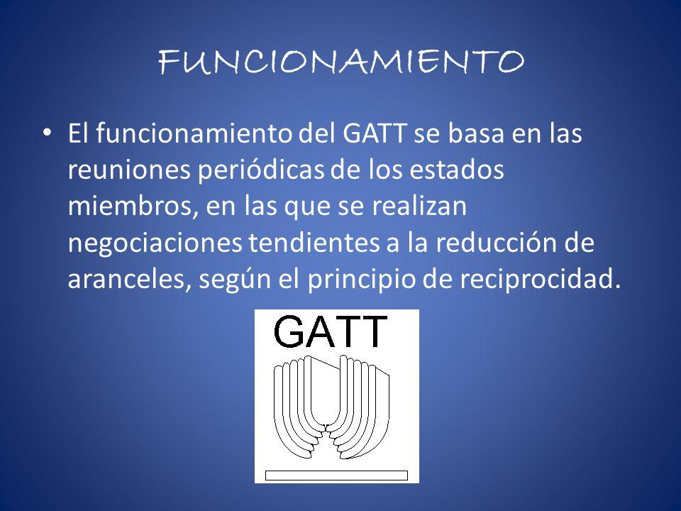 FUNCIONAMIENTO El funcionamiento del GATT se basa en las reuniones periódicas de los estados miembros, en las que se realizan negociaciones tendientes