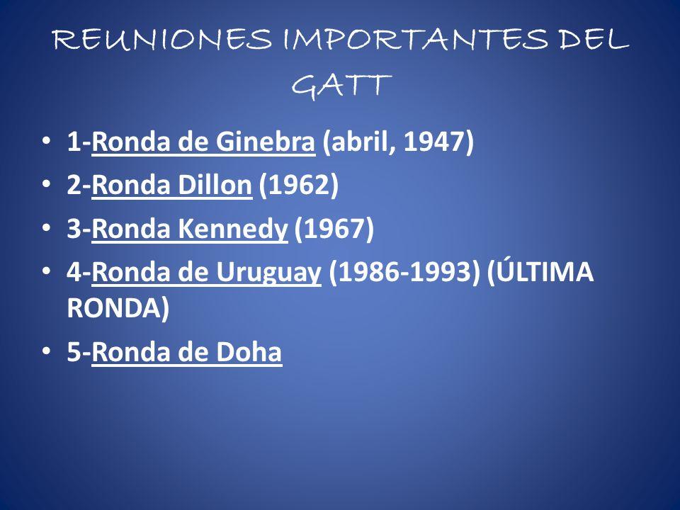 REUNIONES IMPORTANTES DEL GATT 1-Ronda de Ginebra (abril, 1947) 2-Ronda Dillon (1962) 3-Ronda Kennedy (1967) 4-Ronda de Uruguay (1986-1993) (ÚLTIMA RO