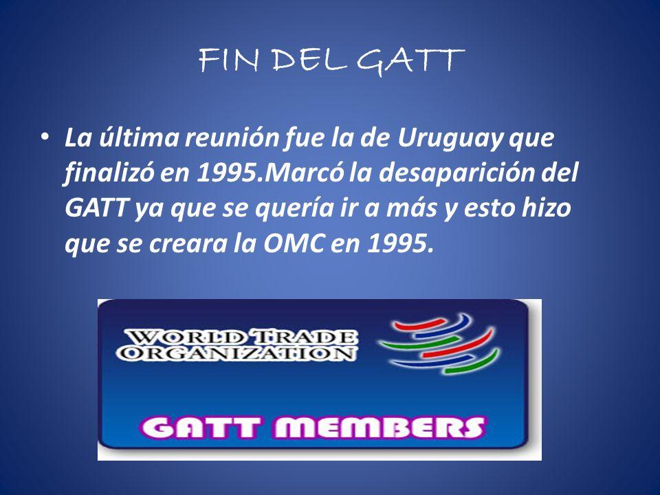 FIN DEL GATT La última reunión fue la de Uruguay que finalizó en 1995.Marcó la desaparición del GATT ya que se quería ir a más y esto hizo que se creara la OMC en 1995.