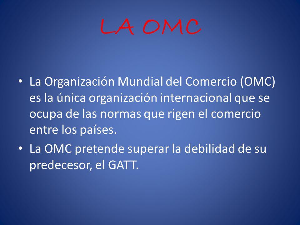LA OMC La Organización Mundial del Comercio (OMC) es la única organización internacional que se ocupa de las normas que rigen el comercio entre los países.