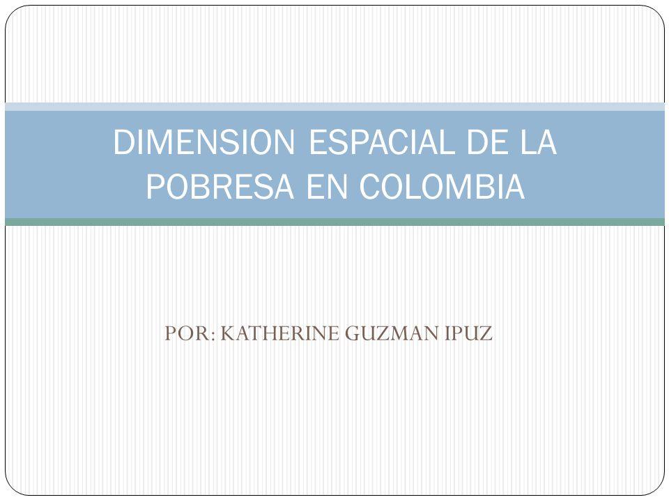 POR: KATHERINE GUZMAN IPUZ DIMENSION ESPACIAL DE LA POBRESA EN COLOMBIA