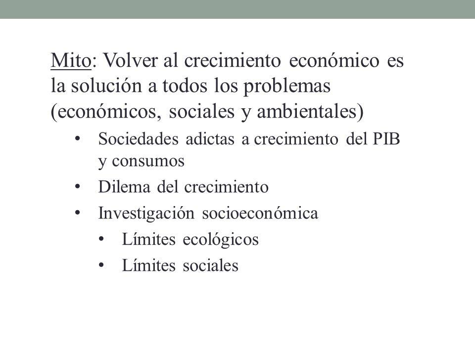 Mito: Volver al crecimiento económico es la solución a todos los problemas (económicos, sociales y ambientales) Sociedades adictas a crecimiento del P