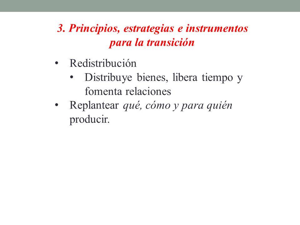3. Principios, estrategias e instrumentos para la transición Redistribución Distribuye bienes, libera tiempo y fomenta relaciones Replantear qué, cómo