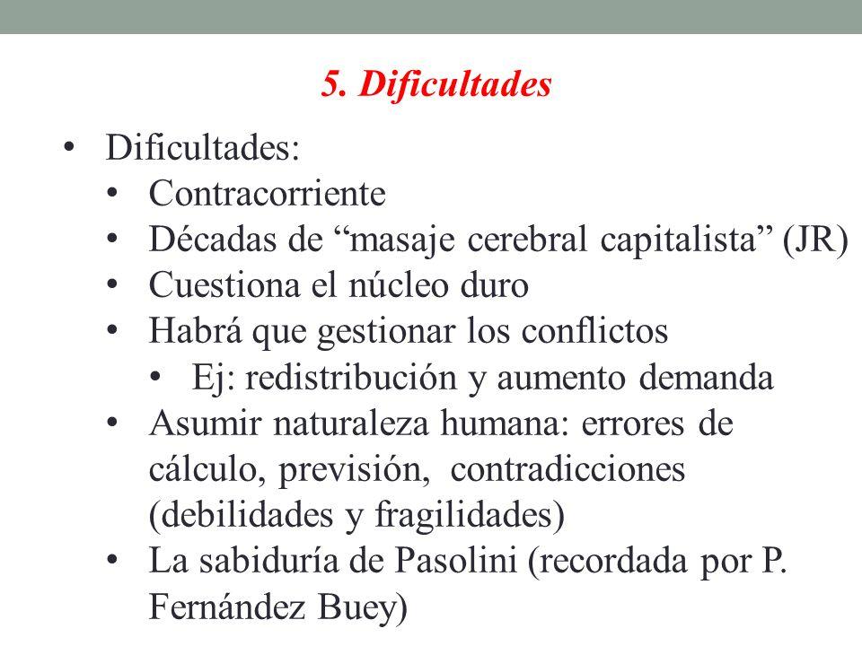 5. Dificultades Dificultades: Contracorriente Décadas de masaje cerebral capitalista (JR) Cuestiona el núcleo duro Habrá que gestionar los conflictos