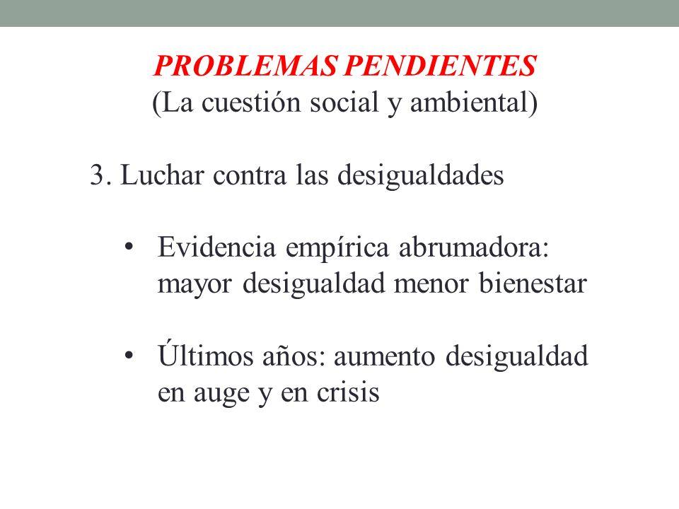 PROBLEMAS PENDIENTES (La cuestión social y ambiental) 3. Luchar contra las desigualdades Evidencia empírica abrumadora: mayor desigualdad menor bienes