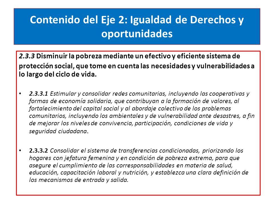 Contenido del Eje 2: Igualdad de Derechos y oportunidades 2.3.3 Disminuir la pobreza mediante un efectivo y eficiente sistema de protección social, que tome en cuenta las necesidades y vulnerabilidades a lo largo del ciclo de vida.