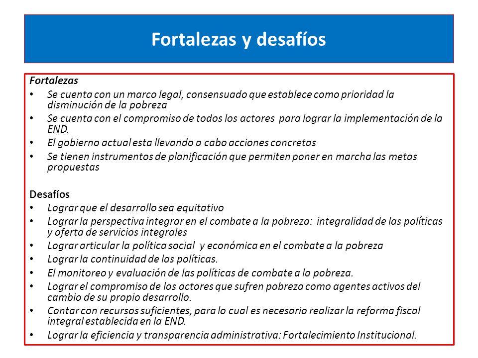 Fortalezas y desafíos Fortalezas Se cuenta con un marco legal, consensuado que establece como prioridad la disminución de la pobreza Se cuenta con el compromiso de todos los actores para lograr la implementación de la END.