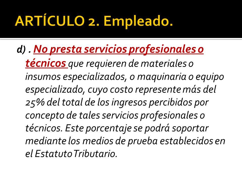 d). No presta servicios profesionales o técnicos que requieren de materiales o insumos especializados, o maquinaria o equipo especializado, cuyo costo