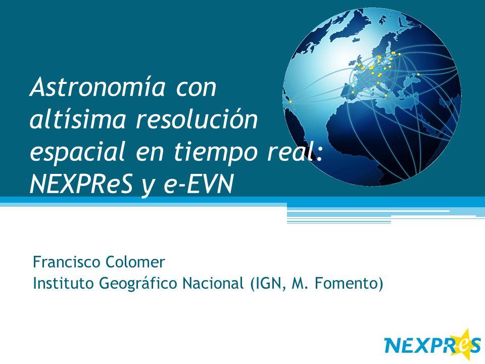 Astronomía con altísima resolución espacial en tiempo real: NEXPReS y e-EVN Francisco Colomer Instituto Geográfico Nacional (IGN, M. Fomento)