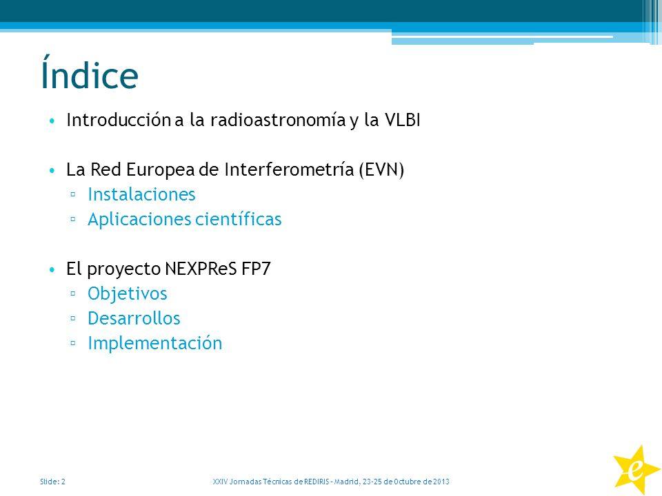 Índice Introducción a la radioastronomía y la VLBI La Red Europea de Interferometría (EVN) Instalaciones Aplicaciones científicas El proyecto NEXPReS