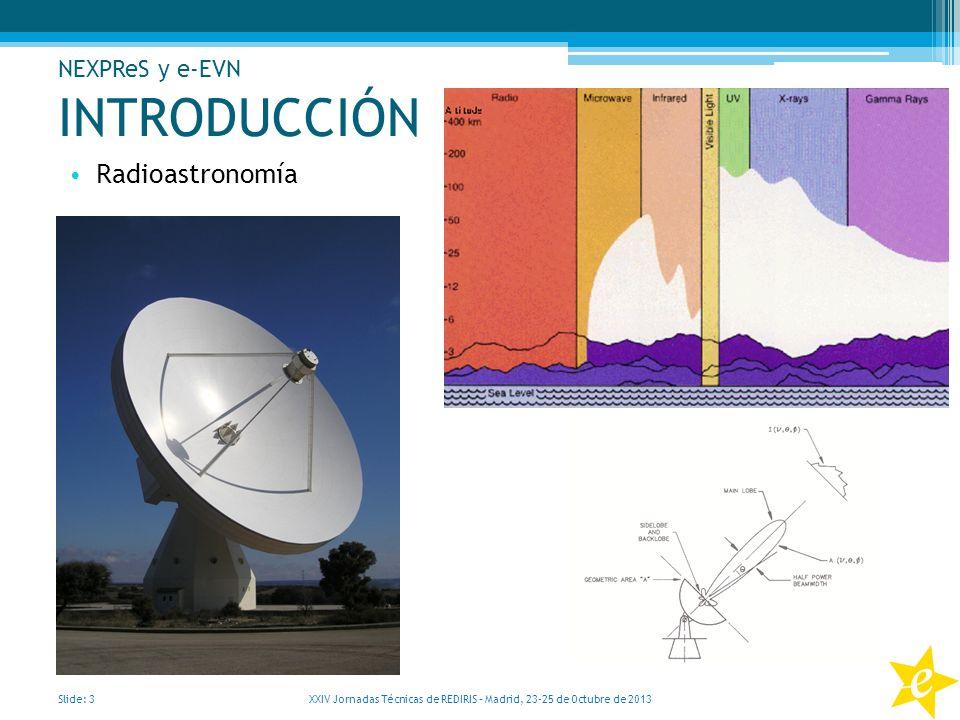 INTRODUCCIÓN Radioastronomía Slide: 3 XXIV Jornadas Técnicas de REDIRIS – Madrid, 23-25 de Octubre de 2013 NEXPReS y e-EVN