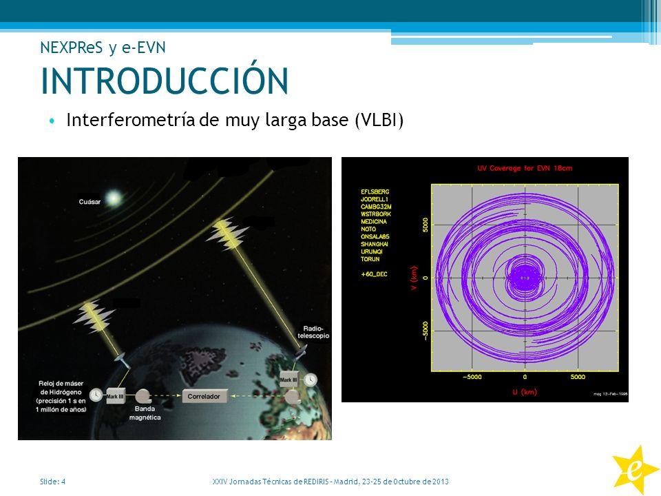 INTRODUCCIÓN Interferometría de muy larga base (VLBI) Slide: 4 XXIV Jornadas Técnicas de REDIRIS – Madrid, 23-25 de Octubre de 2013 NEXPReS y e-EVN