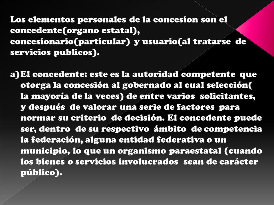 Los elementos personales de la concesion son el concedente(organo estatal), concesionario(particular) y usuario(al tratarse de servicios publicos). a)