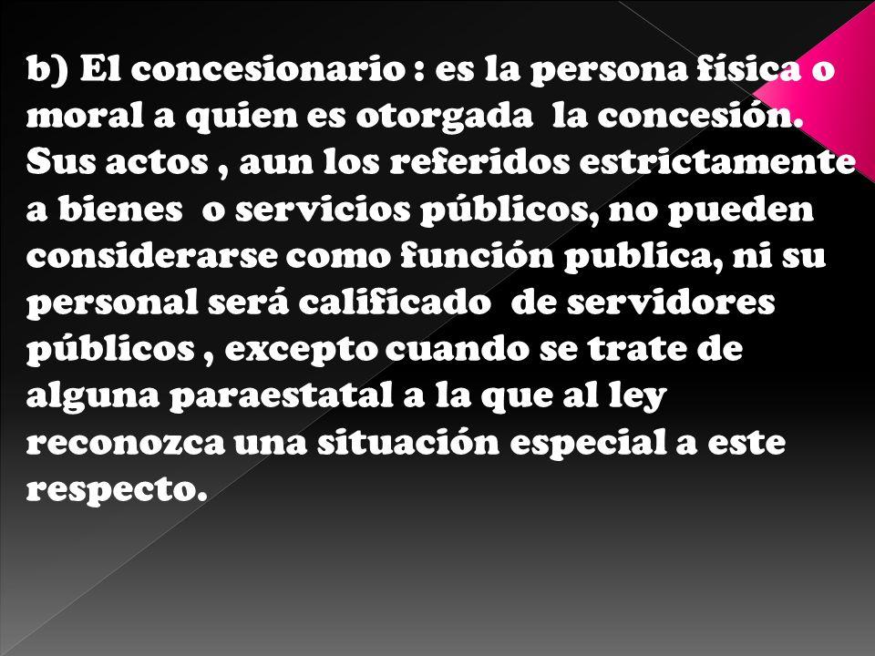 b) El concesionario : es la persona física o moral a quien es otorgada la concesión. Sus actos, aun los referidos estrictamente a bienes o servicios p