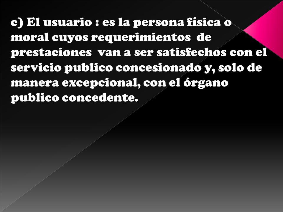 c) El usuario : es la persona física o moral cuyos requerimientos de prestaciones van a ser satisfechos con el servicio publico concesionado y, solo d