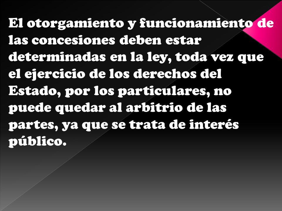 El otorgamiento y funcionamiento de las concesiones deben estar determinadas en la ley, toda vez que el ejercicio de los derechos del Estado, por los