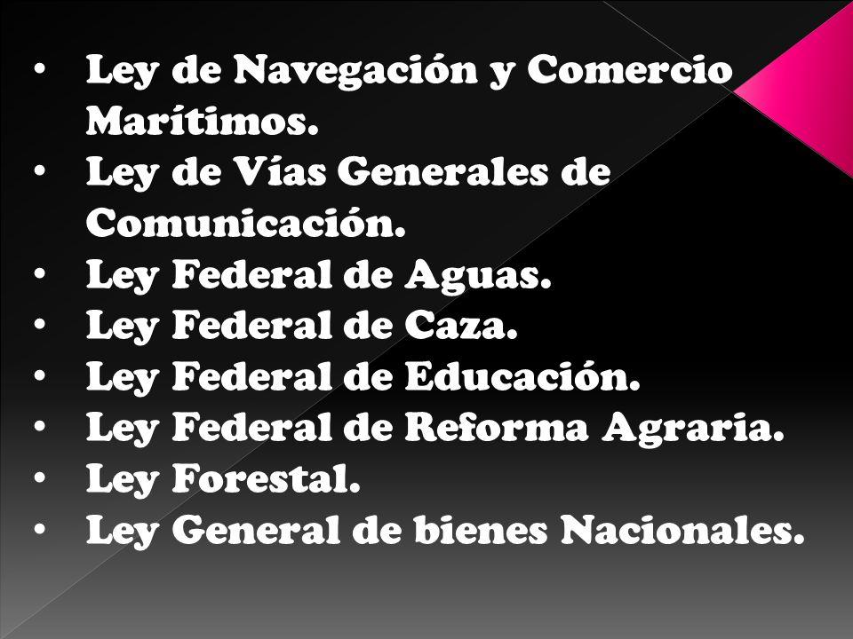 Ley de Navegación y Comercio Marítimos. Ley de Vías Generales de Comunicación. Ley Federal de Aguas. Ley Federal de Caza. Ley Federal de Educación. Le