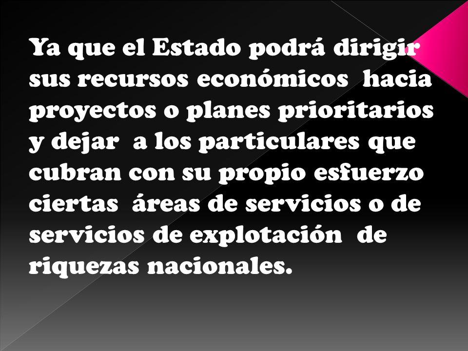 Ya que el Estado podrá dirigir sus recursos económicos hacia proyectos o planes prioritarios y dejar a los particulares que cubran con su propio esfue
