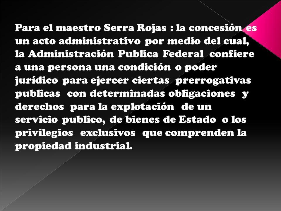 Para el maestro Serra Rojas : la concesión es un acto administrativo por medio del cual, la Administración Publica Federal confiere a una persona una