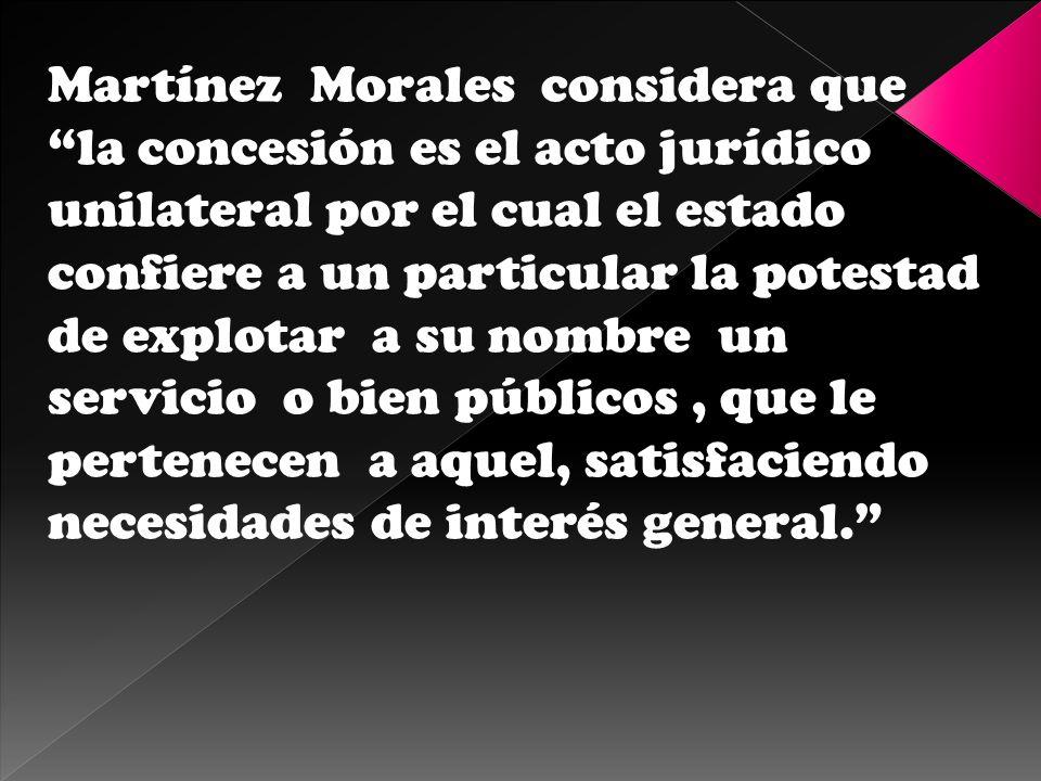 Martínez Morales considera que la concesión es el acto jurídico unilateral por el cual el estado confiere a un particular la potestad de explotar a su