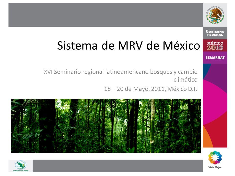 Sistema de MRV de México XVI Seminario regional latinoamericano bosques y cambio climático 18 – 20 de Mayo, 2011, México D.F.