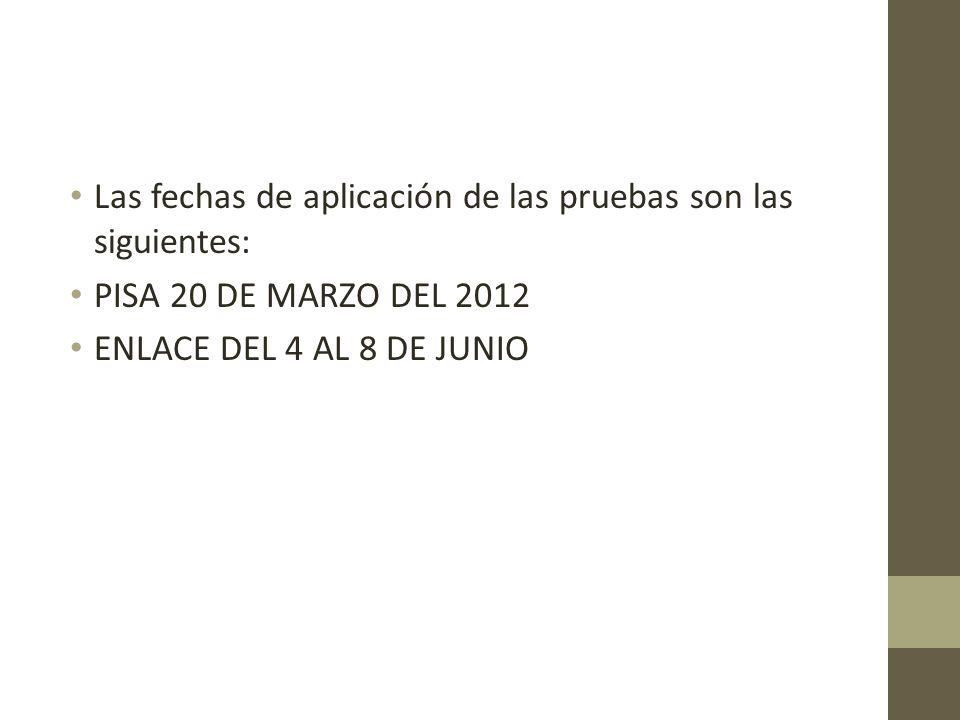 Las fechas de aplicación de las pruebas son las siguientes: PISA 20 DE MARZO DEL 2012 ENLACE DEL 4 AL 8 DE JUNIO