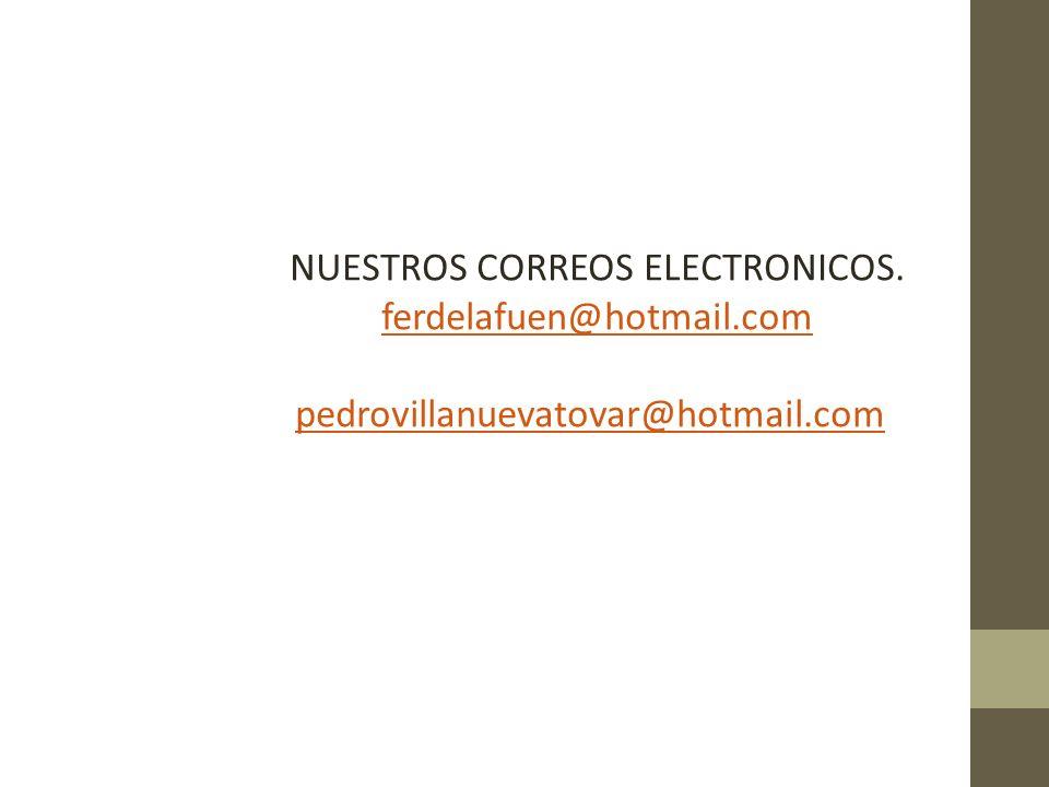 NUESTROS CORREOS ELECTRONICOS. ferdelafuen@hotmail.com pedrovillanuevatovar@hotmail.com