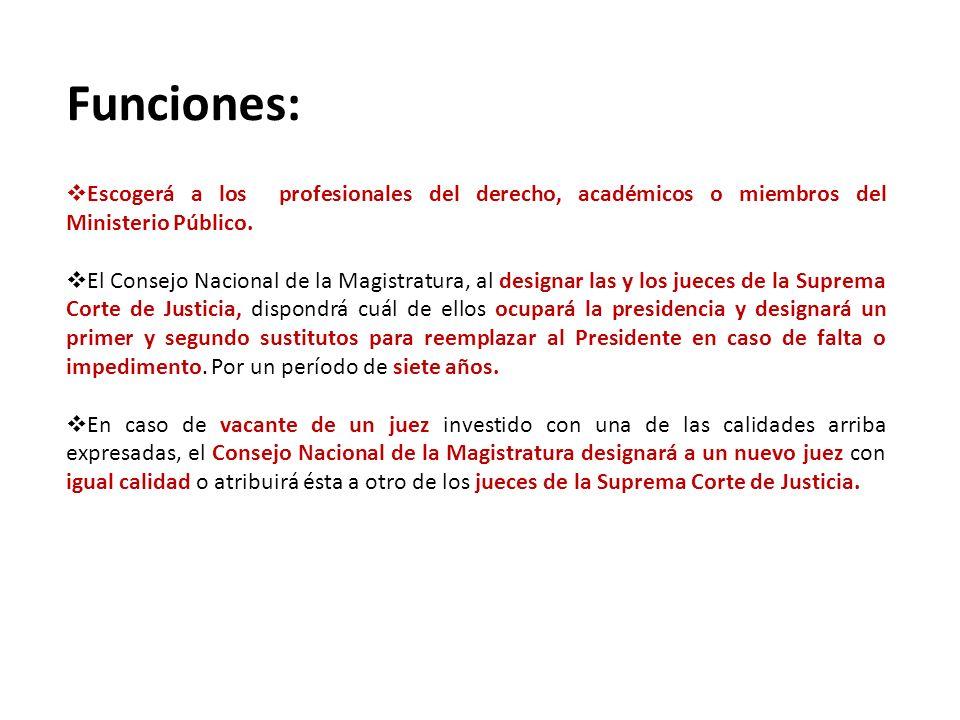 Funciones: Escogerá a los profesionales del derecho, académicos o miembros del Ministerio Público. El Consejo Nacional de la Magistratura, al designar
