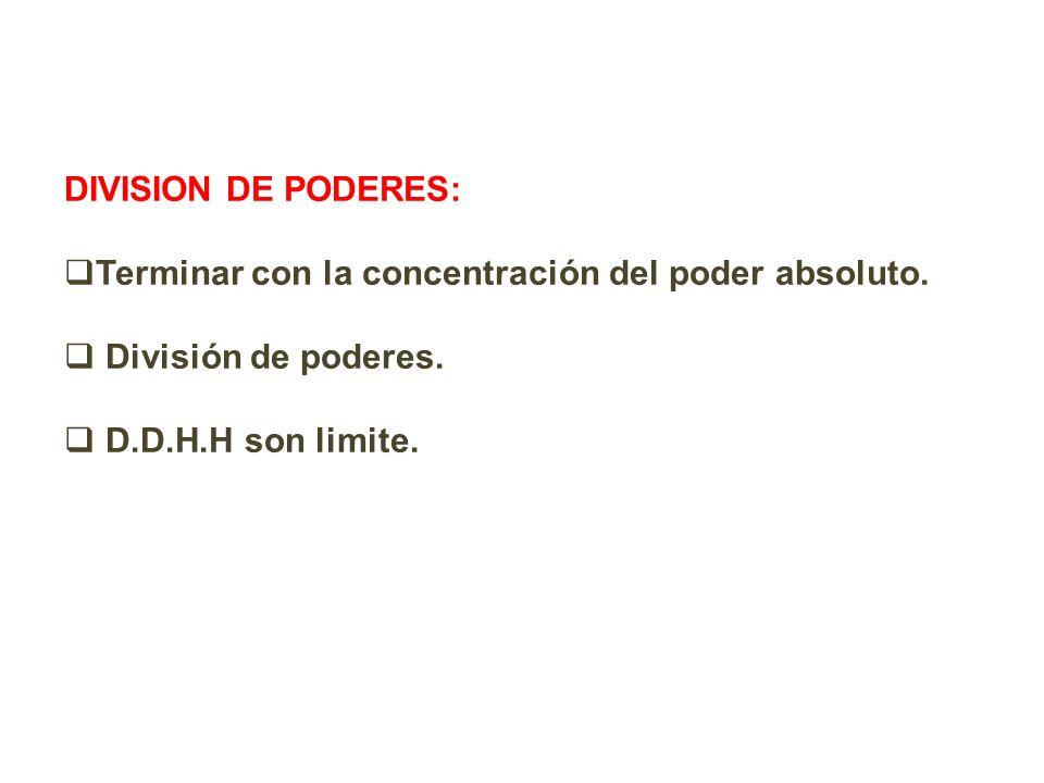 DIVISION DE PODERES: Terminar con la concentración del poder absoluto. División de poderes. D.D.H.H son limite.