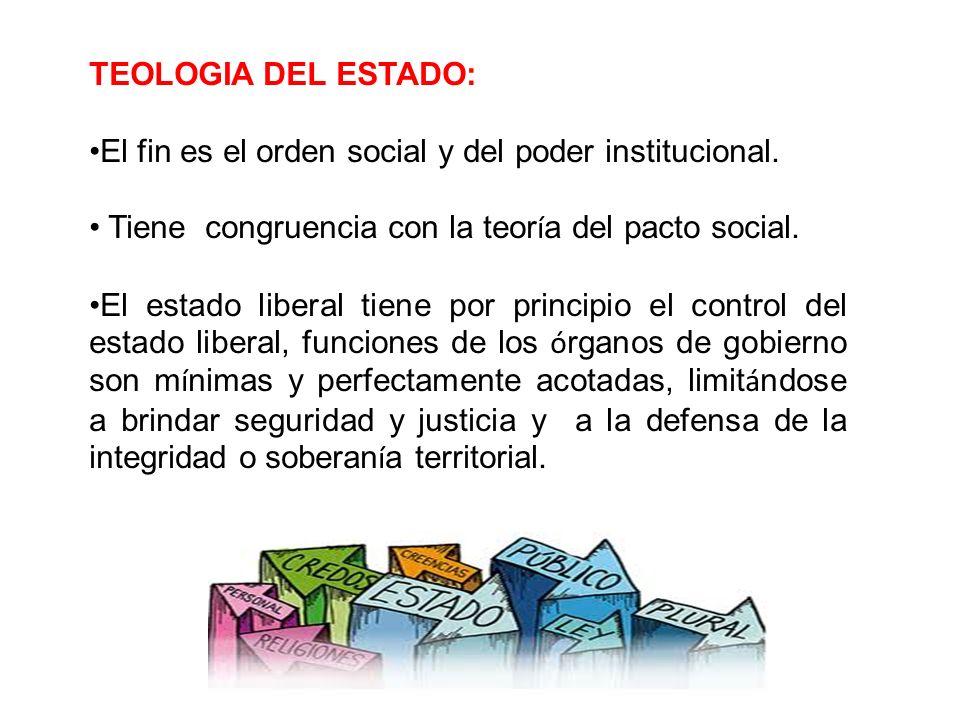 TEOLOGIA DEL ESTADO: El fin es el orden social y del poder institucional. Tiene congruencia con la teor í a del pacto social. El estado liberal tiene