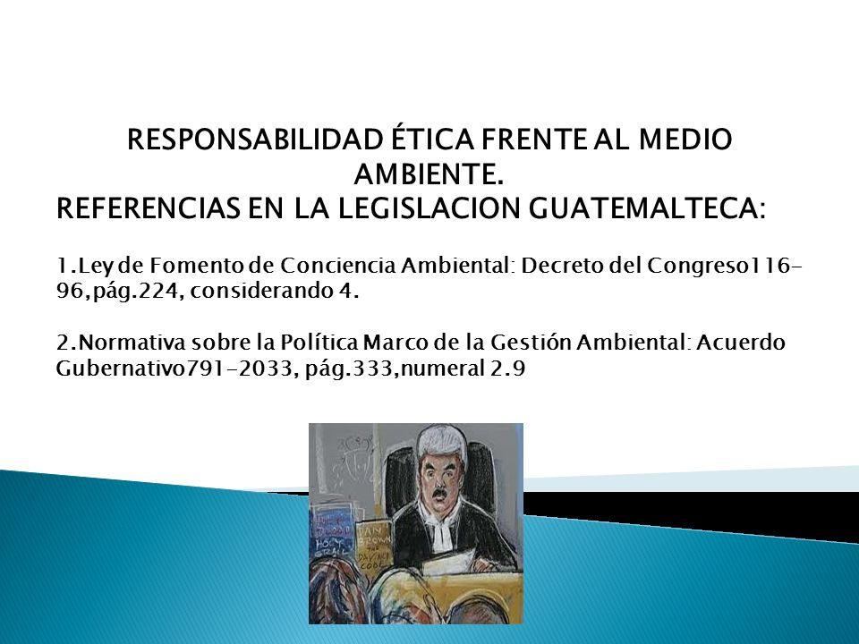 RESPONSABILIDAD ÉTICA FRENTE AL MEDIO AMBIENTE. REFERENCIAS EN LA LEGISLACION GUATEMALTECA: 1.Ley de Fomento de Conciencia Ambiental: Decreto del Cong