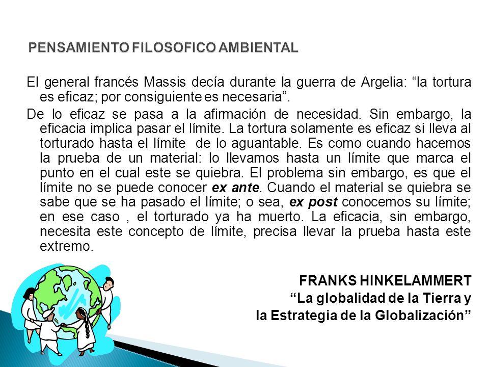 El general francés Massis decía durante la guerra de Argelia: la tortura es eficaz; por consiguiente es necesaria. De lo eficaz se pasa a la afirmació