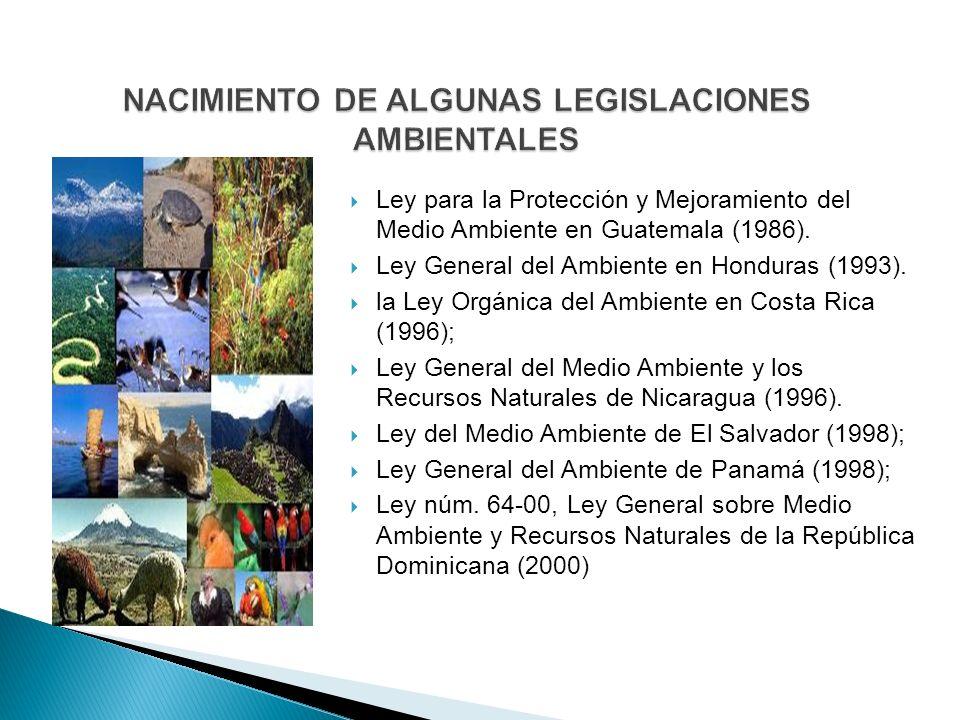 Ley para la Protección y Mejoramiento del Medio Ambiente en Guatemala (1986). Ley General del Ambiente en Honduras (1993). la Ley Orgánica del Ambient