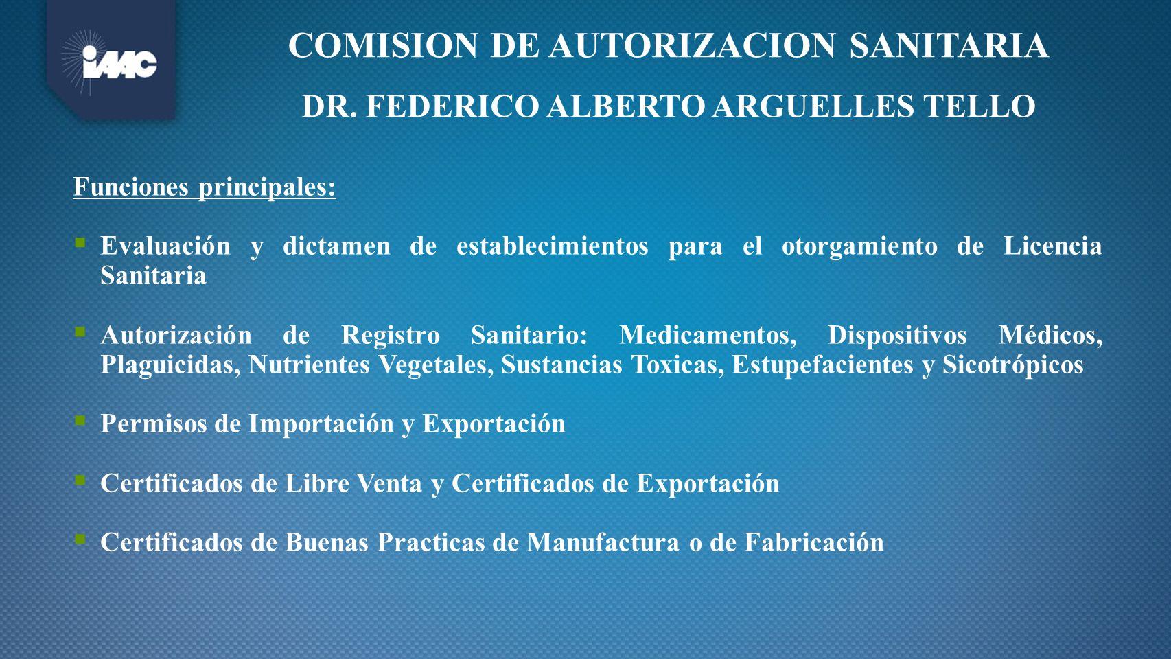 COMISION DE AUTORIZACION SANITARIA DR. FEDERICO ALBERTO ARGUELLES TELLO Funciones principales: Evaluación y dictamen de establecimientos para el otorg
