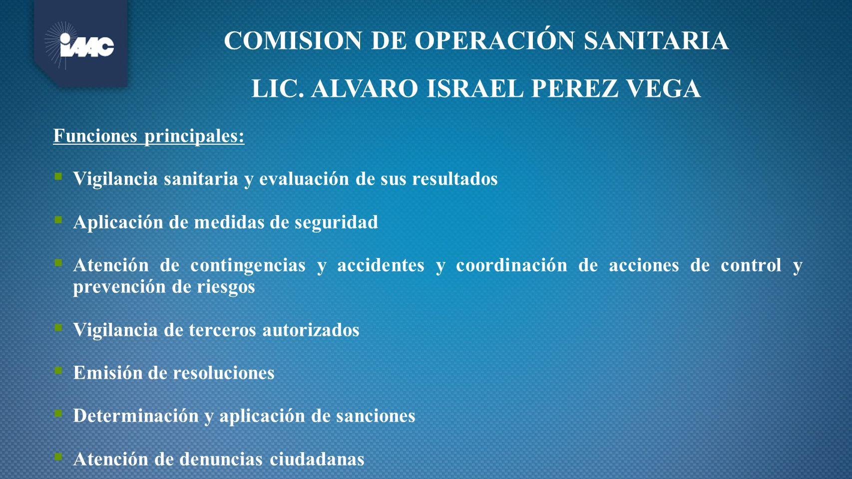 COMISION DE OPERACIÓN SANITARIA LIC. ALVARO ISRAEL PEREZ VEGA Funciones principales: Vigilancia sanitaria y evaluación de sus resultados Aplicación de