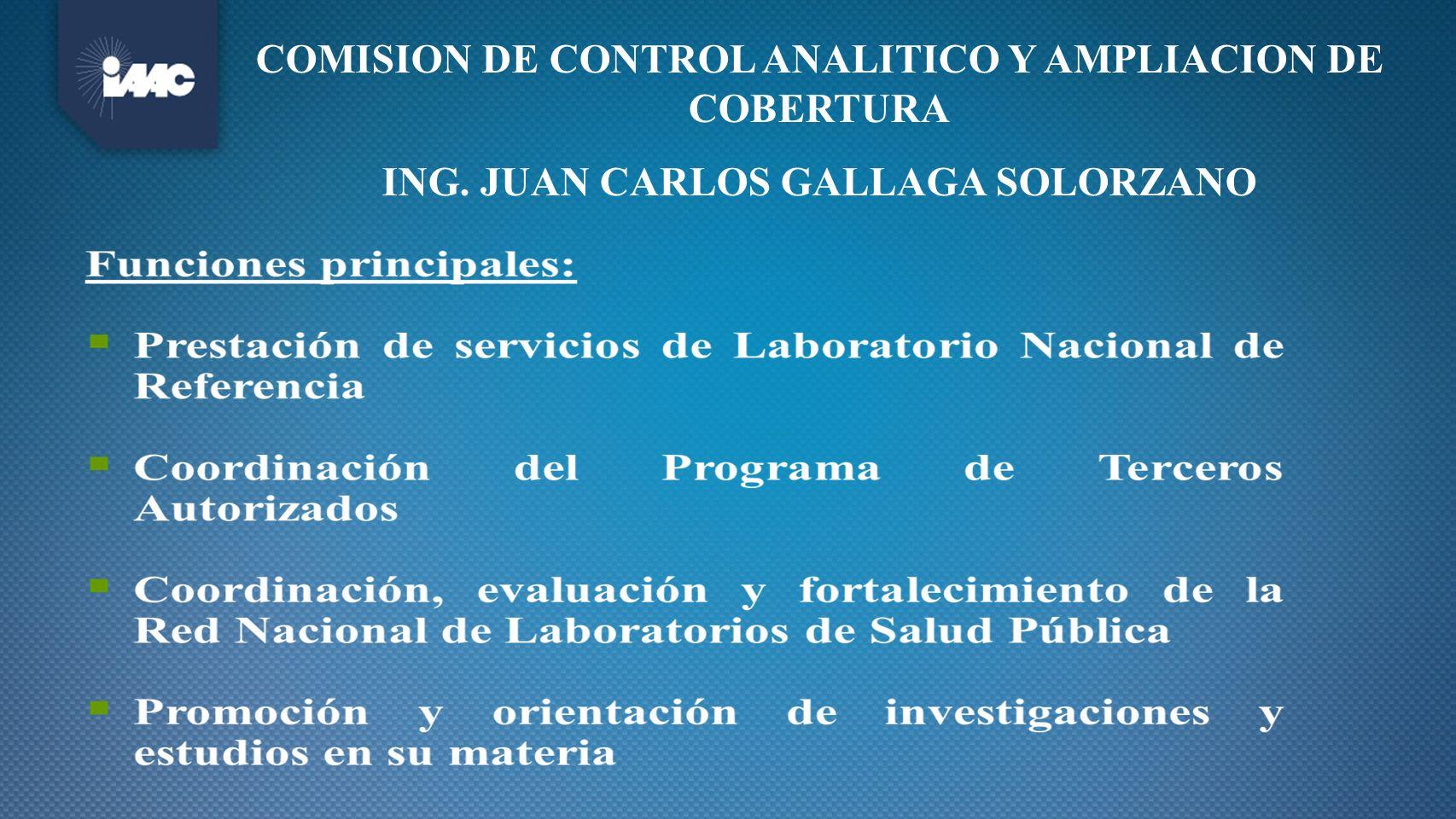 COMISION DE CONTROL ANALITICO Y AMPLIACION DE COBERTURA ING. JUAN CARLOS GALLAGA SOLORZANO