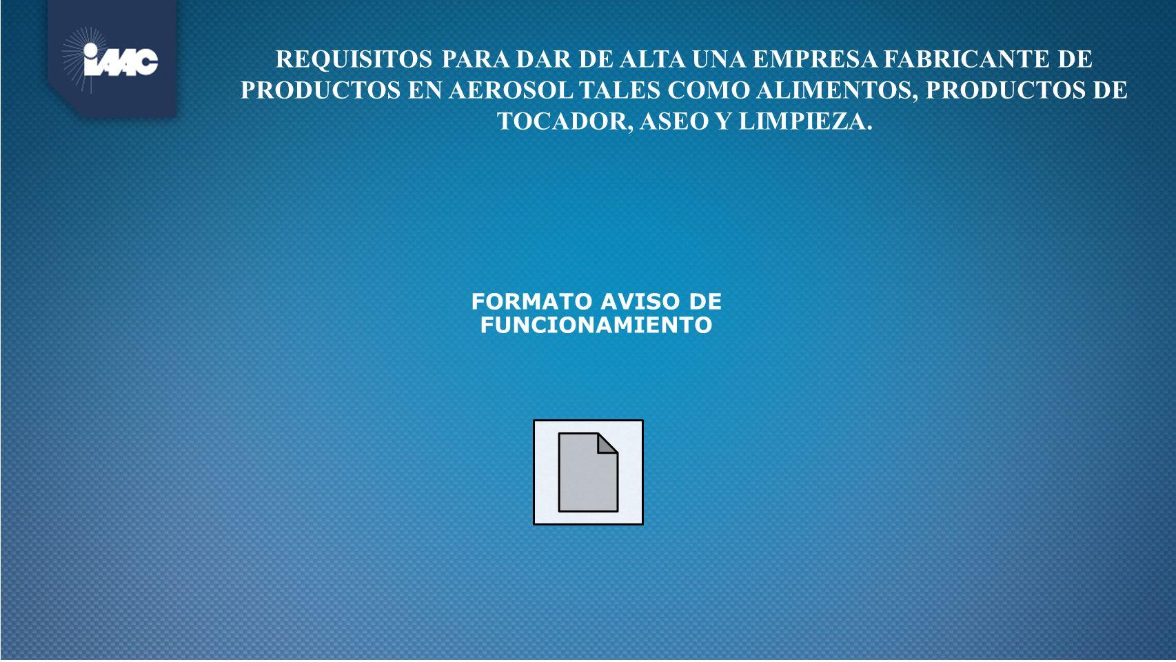 REQUISITOS PARA DAR DE ALTA UNA EMPRESA FABRICANTE DE PRODUCTOS EN AEROSOL TALES COMO ALIMENTOS, PRODUCTOS DE TOCADOR, ASEO Y LIMPIEZA. FORMATO AVISO