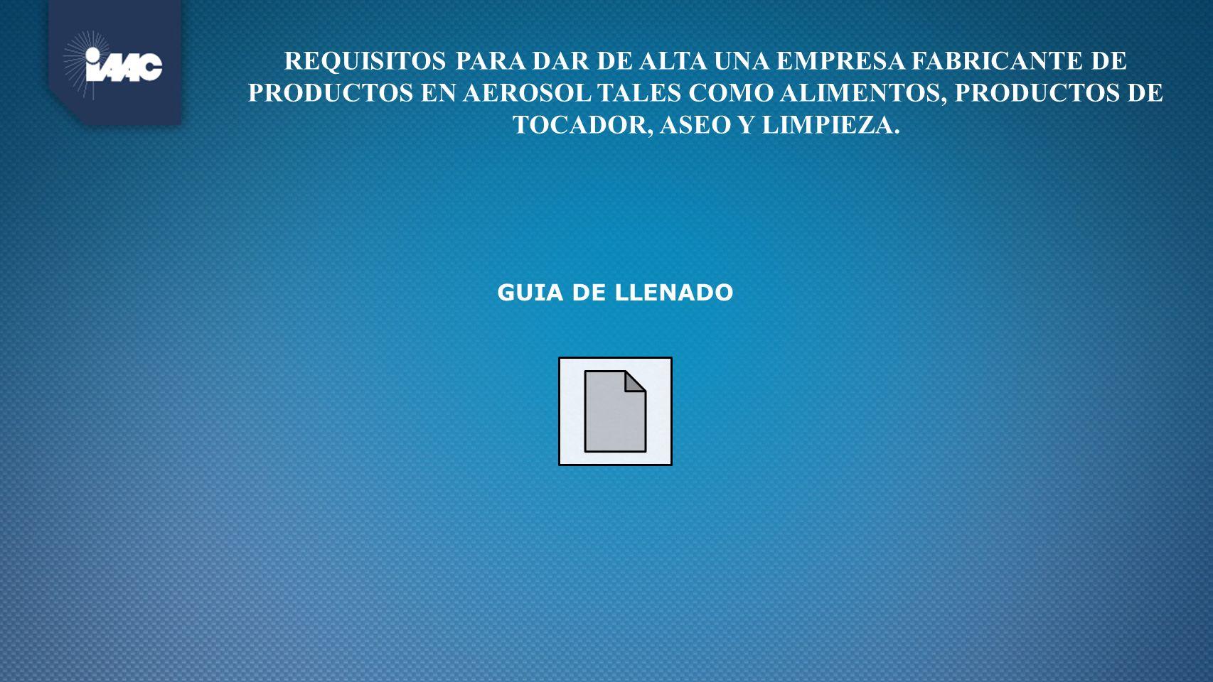 GUIA DE LLENADO REQUISITOS PARA DAR DE ALTA UNA EMPRESA FABRICANTE DE PRODUCTOS EN AEROSOL TALES COMO ALIMENTOS, PRODUCTOS DE TOCADOR, ASEO Y LIMPIEZA