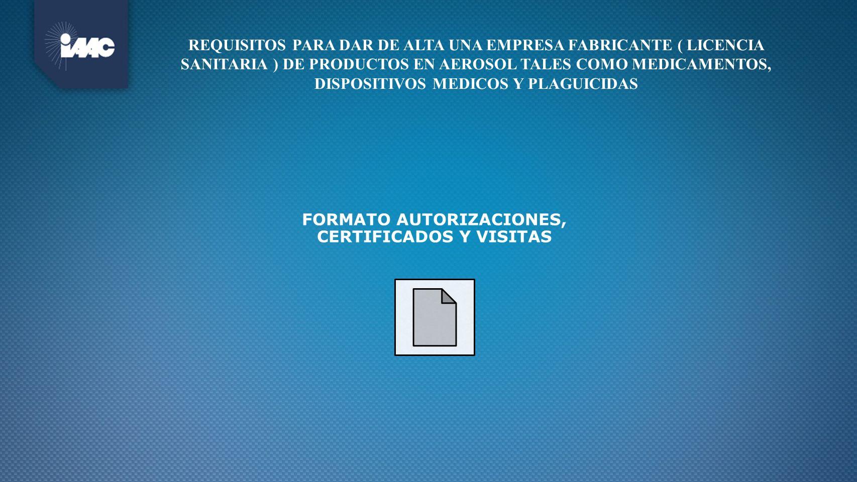 REQUISITOS PARA DAR DE ALTA UNA EMPRESA FABRICANTE ( LICENCIA SANITARIA ) DE PRODUCTOS EN AEROSOL TALES COMO MEDICAMENTOS, DISPOSITIVOS MEDICOS Y PLAG