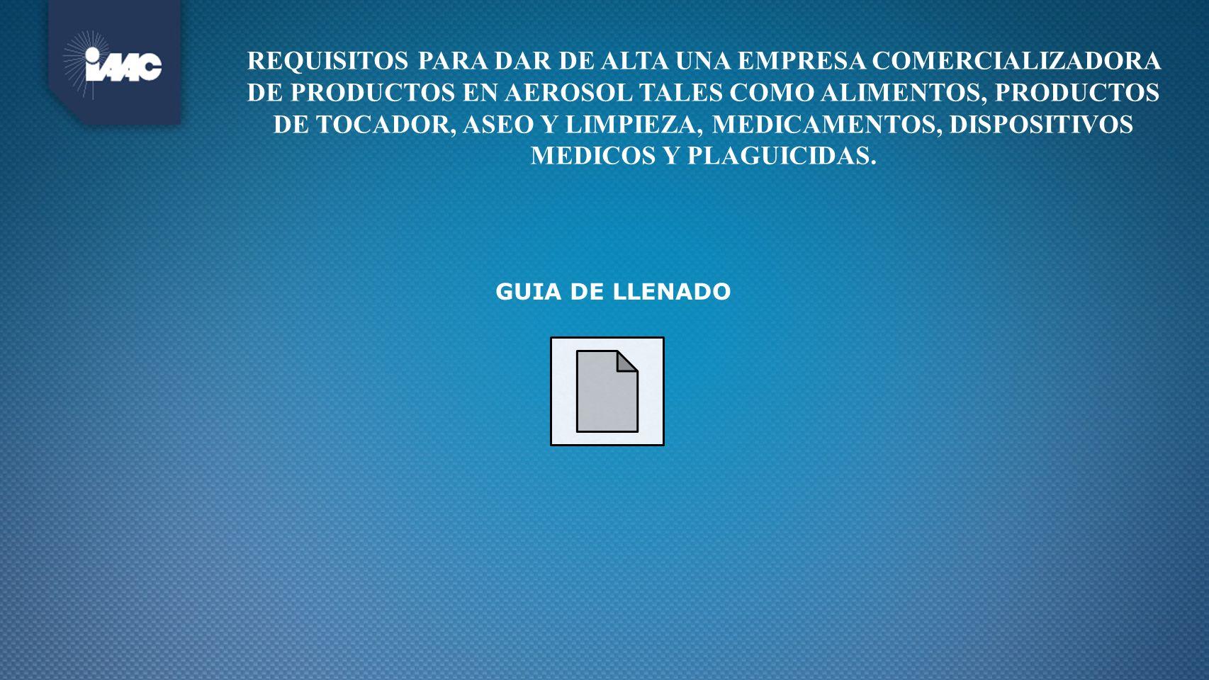 GUIA DE LLENADO REQUISITOS PARA DAR DE ALTA UNA EMPRESA COMERCIALIZADORA DE PRODUCTOS EN AEROSOL TALES COMO ALIMENTOS, PRODUCTOS DE TOCADOR, ASEO Y LI