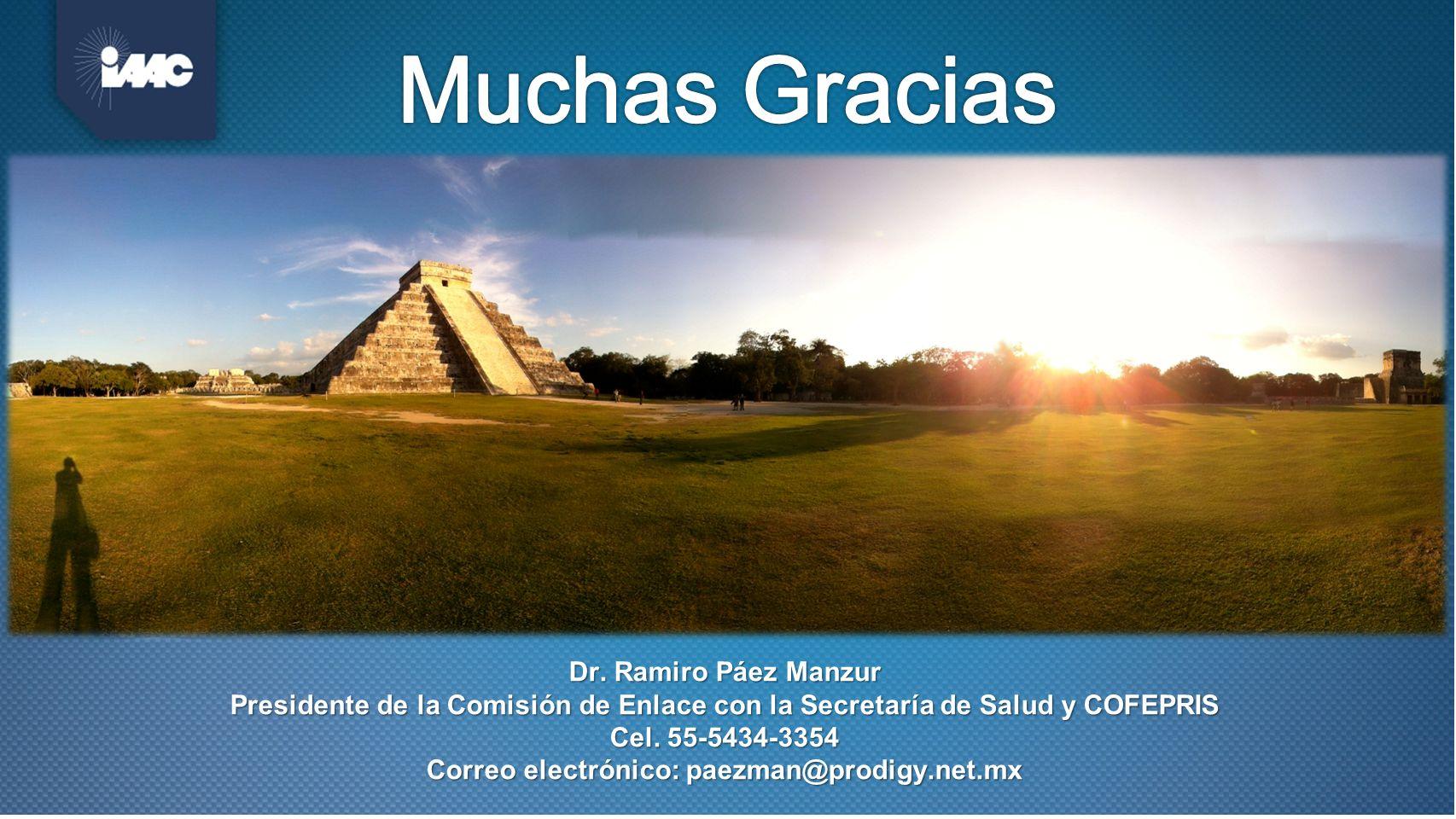 Dr. Ramiro Páez Manzur Presidente de la Comisión de Enlace con la Secretaría de Salud y COFEPRIS Cel. 55-5434-3354 Correo electrónico: paezman@prodigy