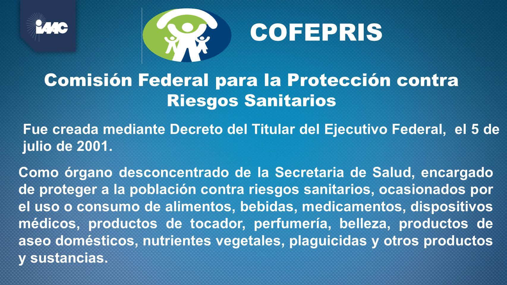 Fue creada mediante Decreto del Titular del Ejecutivo Federal, el 5 de julio de 2001. Como órgano desconcentrado de la Secretaria de Salud, encargado