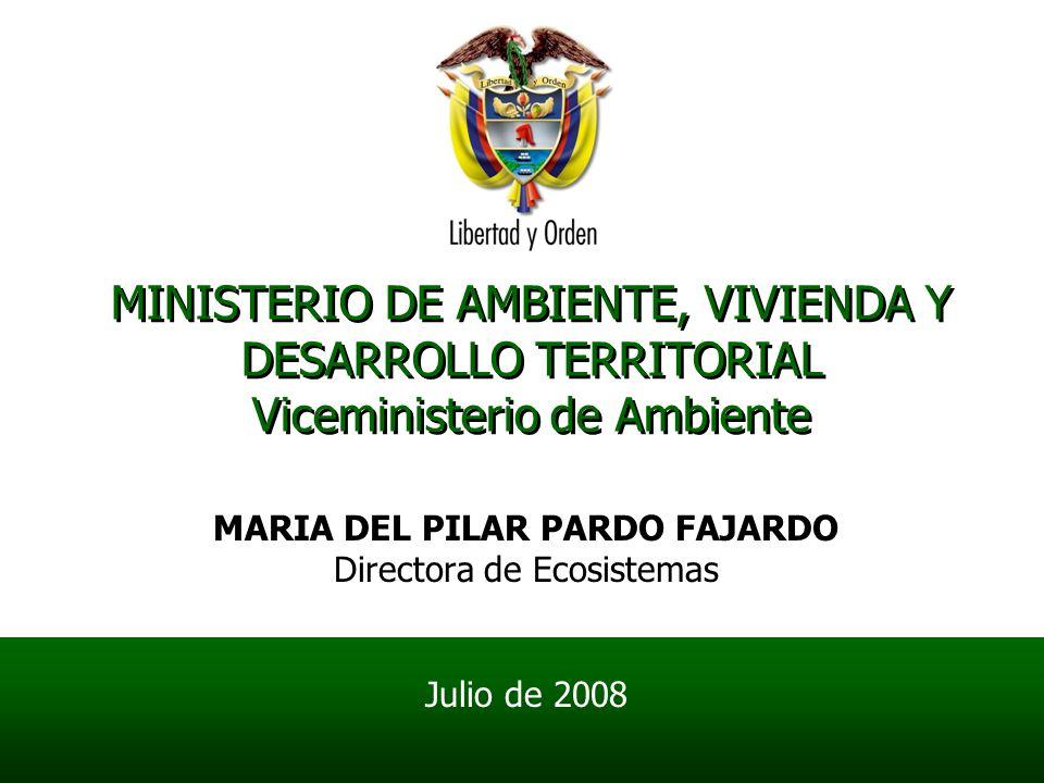 MINISTERIO DE AMBIENTE, VIVIENDA Y DESARROLLO TERRITORIAL Viceministerio de Ambiente MARIA DEL PILAR PARDO FAJARDO Directora de Ecosistemas Julio de 2008